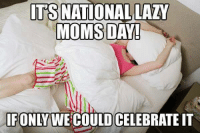 Dank, Lazy, and Moms: ITS NATIONAL LAZY  MOMS DAY!  ONLY