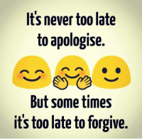 Agree ??  Tag someone: Its never too late  to apologise.  But sometimes  its too late to forgive Agree ??  Tag someone