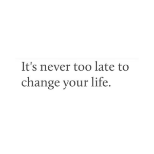Its Never Too Late: It's never too late to  change your life
