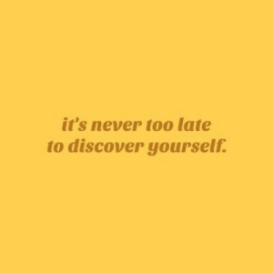 Its Never Too Late: it's never too late  to discover yourself.