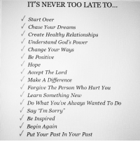 "#Advice: ITS NEVER TOO LATE TO...  Start over  Chase Your Dreams  v Create Healthy Relationships  v Understand God's Power  Change Your Ways  Be Positive  Hope  Accept The Lord  Make A Difference  Forgive The Person Who Hurt You  Learn something New  V Do What You've Always Wanted To Do  Say ""I'm sorry""  Be Inspired  Begin Again  V Put Your Past In Your Past #Advice"