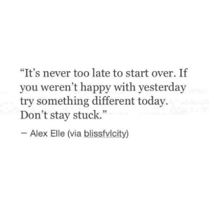 """elle: """"It's never too late to start over. If  you weren't happy with yesterday  try something different today.  Don't stay stuck.""""  Alex Elle (via blissfvlcity)"""