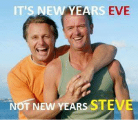 IT'S NEW YEA  EVE  NOT NEW YEARS STEVE
