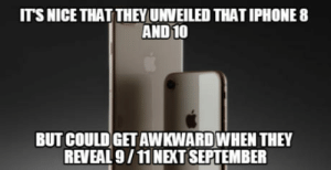 I hope not.: ITS NICE THAT THEY UNVEILED THAT IPHONE 8  AND 10  BUT COULD GET AWKWARDWHEN THEY  REVEAL 9/11 NEXT SEPTEMBER I hope not.