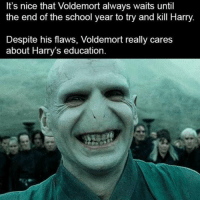 So considerate...: It's nice that Voldemort always waits until  the end of the school year to try and kill Harry  Despite his flaws, Voldemort really cares  about Harry's education So considerate...