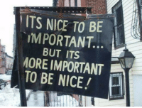 Nice, What, and More: ITS NICE TO BE  IMPORTANT..  BUT ITS  MORE IMPORTANT  TO BE NICE!H <p>What this sub teaches us -</p>