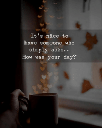 Nice, Asks, and How: It's nice to  have someone who  simply asks..  How was your day?