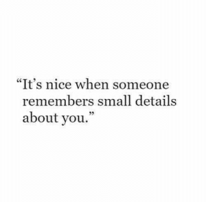 "Nice, You, and Details: ""It's nice when someone  remembers small details  about you."""