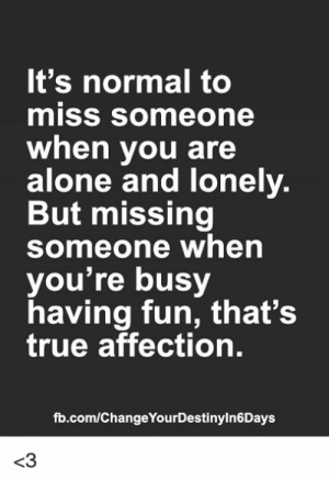 Seriously...: It's normal to  miSS someone  when you are  alone and Tonely.  But missing  Someone when  you're busy  having fun, that's  true affection.  fb.com/ChangeYourDestinyln6Days  <3 Seriously...
