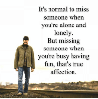 missing someone: It's normal to miss  someone when  you're alone and  lonely.  But missing  someone when  you're busy having  fun, that's true  affection.