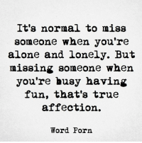 missing someone: It's normal to miss  someone when you're  alone and lonely. But  missing someone when  you're busy having  fun, that's true  affection.  Word Porn