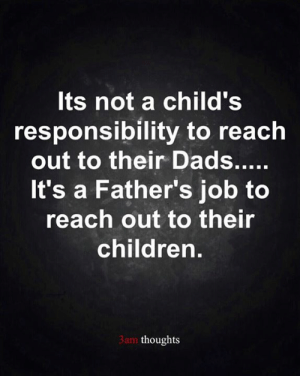 Follow insta♠️instagram.com/3am.thoughts.official: Its not a child's  responsibility to reach  out to their Dads.....  It's a Father's job to  reach out to their  children.  3am thoughts Follow insta♠️instagram.com/3am.thoughts.official