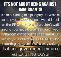 "Consider this:: IT'S NOT ABOUT BEING AGAINST  IMMIGRANTS!  It's about doing things legally. If were to  ouse. I would knock  come over to  Mourn  on the FRO  DOOR I wouldn't walk  around your house, crawl in through your  bathroom window and then sneak up  and scream, ""FEED ME!"" distorting the facts! We're only asking  that our government enforce  our EXISTING LAWS! Consider this:"
