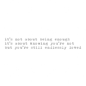 endlessly: it's not about being enough  it's about knowing you're not  but you're still endlessly loved