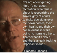 """sovereignty: """"It's not about getting  high, it's not about  recreation; what this is  about is recognizing the  sovereignty of adults  to make decisions over  their own bodies, their  own health, and their own  consciousness while  doing no harm to others.  That's what it's about,  and that's a really fucking  important issue.""""  Graham Hancock"""