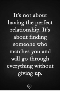 perfect: It's not about  having the perfect  relationship. It's  about finding  someone who  matches vou and  will go through  everything without  giving up.