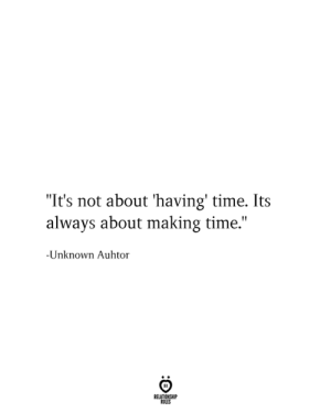 "Its Always: ""It's not about 'having' time. Its  always about making time.""  -Unknown Auhtor  RELATIONSHIP  RULES"