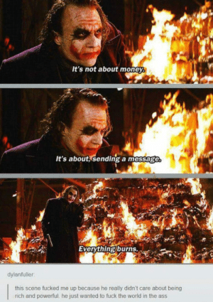 Some men just want to see the world burn: It's not about money.  It's about sending a message  Everythingburns.  dylanfuller  this scene fucked me up because he really didn't care about being  rich and powerful, he just wanted to fuck the world in the ass Some men just want to see the world burn