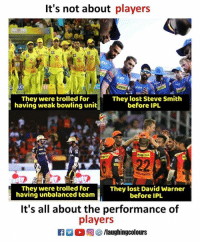 Steve Smith, Lost, and Bowling: It's not about players  ce  fh  They were trolled for  They lost Steve Smith  before IPL  having weak bowling unit  They lost David Warner  before IPL  They were trolled for  having unbalanced team  It's all about the performance of  players  f/laughingcolours #IPL