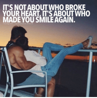 Memes, 🤖, and A&m: IT'S NOT ABOUT WHO BROKE  YOUR HEART, IT'S ABOUT WHO  MADE YOU SMILE AGAIN.  In stagra m I million aire. dre a m Tag the person who makes you smile after your heart was broken 😊 millionairedream