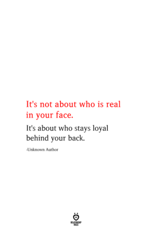 Back, Who, and Unknown: It's not about who is real  in your face  It's about who stays loyal  behind your back.  -Unknown Author  RELATIONSHIP  ES