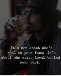 Back, Who, and Face: It's not about who's  real to your face; It's  about who stays loyal behind  your back