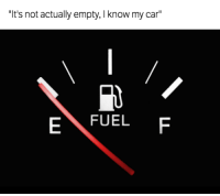 "The gauge is a lie... Car Throttle: ""It's not actually empty, I know my car""  FUEL  E The gauge is a lie... Car Throttle"