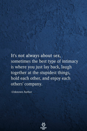 stupidest: It's not always about sex,  sometimes the best type of intimacy  is where you just lay back, laugh  together at the stupidest things,  hold each other, and enjoy each  others' company  Unknown Author  RELATIONSHIP  RLES