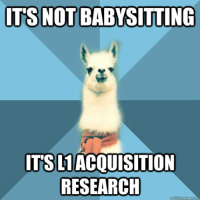"Meme, Blue, and Text: ITS  NOT BABYSITTING  ITSLIACQUISITION  RESEARCH <p><strong>Thanks for tonight, Becky, but what&rsquo;s a &ldquo;wug&rdquo;?</strong></p> <p>[Picture: Background: 8-piece pie-style color split with alternating shades of blue. Foreground: Linguist Llama meme, a white llama facing forward, wearing a red scarf. Top text: ""It&rsquo;s not babysitting"" Bottom text: ""It&rsquo;s L1 acquisition research""]</p>"