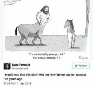 "Dank, Memes, and Target: It's not bestiality wa just 69.""  Nate Femald, Brooklyn, NY  Kanih  Nate Fernald  @natefernald  Follow  I'm still mad that this didn't win the New Yorker caption contest  five years ago.  11:05 AM 11 Apr 2016 He deserved to win by thotty133 MORE MEMES"