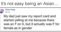 Asian, Dad, and Memes: It's not easy being an Asian..  Orion Fang  y 20 hrs  My dad just saw my report card and  started yelling at me because there  was an F on it, but it actually was F for  female as in gender No wonder they always want a boy!