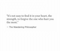 "Heart, Who, and One: ""It's not easy to find it in your heart, the  strength, to forgive the one who hurt you  the most.""  The Wandering Philosopher"