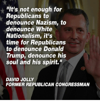 "Donald Trump, Spirit, and Time: ""It's not enough for  Republicans to  denounce Nazism, to  denounce White  Nationalism, it's  time for Republicans  to denounce Donald  Trump, denounce his  soul and his spirit.""  DAVID JOLLY  FORMER REPUBLICAN CONGRESSMAN Share if you agree!"