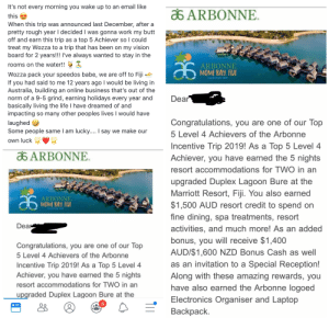 """Butt, Life, and Work: It's not every morning you wake up to an email like  ARBONNE  this  When this trip was announced last December, after a  pretty rough year I decided I was gonna work my butt  off and earn this trip as a top 5 Achiever so I could  treat my Wozza to a trip that has been on my vision  board for 2 years!!! I've always wanted to stay in the  rooms on the water!!  ARBONNE  MOMI BAY FIJI  Wozza pack your speedos babe, we are off to Fiji  If you had said to me 12 years ago I would be living in  Australia, building an online business that's out of the  norm of a 9-5 grind, earning holidays every year and  basically living the life I have dreamed of and  impacting so many other peoples lives I would have  INCENTIVE TRIP  Dear  Congratulations, you are one of our Top  laughed  Some people same I am lucky.... I say we make our  5 Level 4 Achievers of the Arbonne  own luck  Incentive Trip 2019! As a Top 5 Level 4  Achiever, you have earned the 5 nights  a ARBONNE.  resort accommodations for TWO in an  upgraded Duplex Lagoon Bure at the  Marriott Resort, Fiji. You also earned  $1,500 AUD resort credit to spend on  ARBONNE  MOMI BAY FIJI  INCENTIVE TRP  fine dining, spa treatments, resort  Dear  activities, and much more! As an added  bonus, you will receive $1,400  AUD/$1,600 NZD Bonus Cash as well  Congratulations, you are one of our Top  5 Level 4 Achievers of the Arbonne  as an invitation to a Special Reception!  Along with these amazing rewards, you  have also earned the Arbonne logoed  Electronics Organiser and Laptop  Incentive Trip 2019! As a Top 5 Level 4  Achiever, you have earned the 5 nights  resort accommodations for TWO in an  upgraded Duplex Lagoon Bure at the  4  Backpack. High up in Arbonne wins a trip to Fiji for doing nothing while her """"team"""" does all the work"""