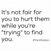 """If you're unsure of yourself, then be by yourself. Real talk.: It's not fair for  you to hurt them  while you're  """"trying"""" to find  you  #Trent Shelton If you're unsure of yourself, then be by yourself. Real talk."""
