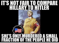 Its Not Fair: IT'S NOT FAIR TO COMPARE  HILLARY TO HITLER  iot Fe  O  FRACTION OF THE PEOPLE HE DID