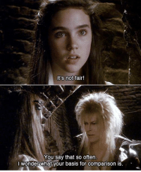 Labyrinth Movie: It's not  fair!  You say that so often.  I wonder what your basis for comparison is Labyrinth Movie