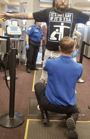 Not sure if this goes here, but hopefully reddit tsa don't take it down.: IT'S NOT GAY  IF IT'S TSA Not sure if this goes here, but hopefully reddit tsa don't take it down.
