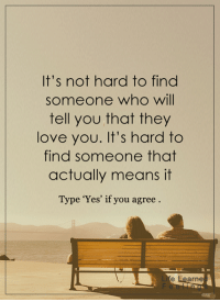 <3: It's not hard to find  someone who will  tell you that they  love you. It's hard to  find someone that  actually means it  Type 'Yes' if you agree  e Learne <3