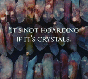 It's not.  Stop looking at me like that.  I SAID IT'S NOT.  ---  crystals, hoarding, meme, humor.: IT'S NOT HOARDING  IF IT'S CRYSTALS. It's not.  Stop looking at me like that.  I SAID IT'S NOT.  ---  crystals, hoarding, meme, humor.