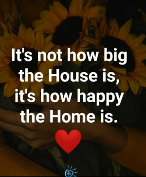 <3: It's not how big  the House is,  it's how happy  the Home is. <3