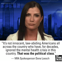 "Memes, News, and Fox News: ""It's not innocent, law-abiding Americans all  across the country who have, for decades,  ignored the mental health crisis in this  country. That was the political class.  NRA Spokesperson Dana Loesch  FOX  NEWS NRA spokesperson Dana Loesch joined Martha MacCallum on ""The Story"" Wednesday to discuss gun reform talks the NRA had with President @realdonaldtrump."