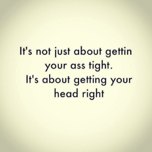 Ass, Head, and Right: It's not just about gettin  your ass tight.  It's about getting your  head right 💆‍♂️💪