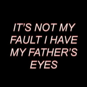 Eyes, Not, and Its: IT'S NOT MY  FAULTI HAVE  MY FATHER'S  EYES