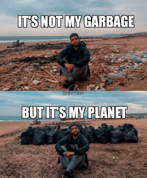 Wholesome dude: IT'S NOT MY GARBAGE  eDZIRRY  BUT IT'S MY PLANET Wholesome dude