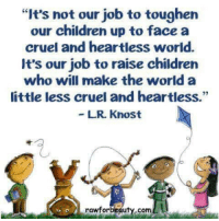 """Children, Gif, and Tumblr: """"It's not our job to toughen  our children up to face a  cruel and heartless world.  It's our job to raise children  who will make the world a  little less cruel and heartless.""""  LR. Knost  rawforbeauty.com <figure class=""""tmblr-full"""" data-orig-width=""""398"""" data-orig-height=""""223"""" data-tumblr-attribution=""""idiot-eden:i86BxaI_YBnbimWYH3Xk2g:ZGhSrs1UNMRb9"""" data-orig-src=""""https://78.media.tumblr.com/dda0181207ec421db5ac9be7af295b4d/tumblr_ne8wm1vsc61s7zh0po1_400.gif""""><img src=""""https://78.media.tumblr.com/dda0181207ec421db5ac9be7af295b4d/tumblr_inline_o71gdqXPpF1rw09tq_500.gif"""" data-orig-width=""""398"""" data-orig-height=""""223"""" data-orig-src=""""https://78.media.tumblr.com/dda0181207ec421db5ac9be7af295b4d/tumblr_ne8wm1vsc61s7zh0po1_400.gif""""/></figure>"""
