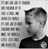 Absolutely. Image from Your Modern Dad.: IT'S NOT OUR JOB TO TOUGHEW  OUR CHILDREN UP TO  FACE A CRUEL AND  HEARTLESS WORLD  TS OUR JOB TO RAISE  CHILDREN WHO WILL  MAKE THE WORLD A  UTTLE LESS CRUE  AND HEARTLESS  LR Knost Absolutely. Image from Your Modern Dad.