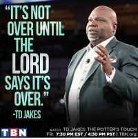 """Memes, Say It, and 🤖: """"IT'S NOT  OVER UNTIL  THE  LORD  SAYS ITS  OVER.""""  -TD JAKES  WATCH TD JAKES: THE POTTER'S TOUCH  T BN  FRI 7:30 PM EST /4:30 PM PST I TBN.org AMEN! The Potter's Touch with T.D. Jakes Ministries airs TONIGHT at 7:30 PM Eastern / 4:30 PM Pacific!"""