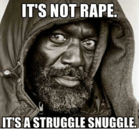 -That One Dude From The Internet: IT'S NOT RAPE  ITS A STRUGGLE SNUGGLE. -That One Dude From The Internet