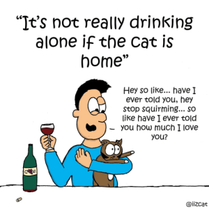 "Drinkin wine and feline fine (OC): ""It's not really drinking  alone if the cat is  home""  Hey so like... have I  ever told you, hey  Stop squirming... so  like have I ever told  you how much I love  you?  C w  @iizcat Drinkin wine and feline fine (OC)"